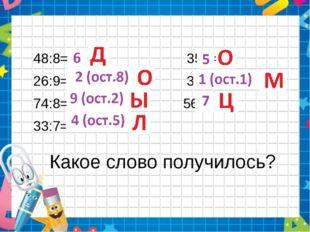 Какое слово получилось? 48:8= 35:7= 26:9= 3:2= 74:8= 56:8= 33:7=