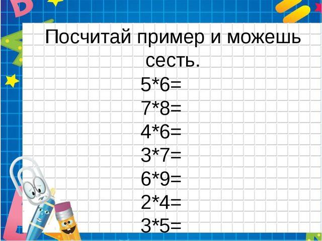 Посчитай пример и можешь сесть. 5*6= 7*8= 4*6= 3*7= 6*9= 2*4= 3*5= 7*9= 5*2=
