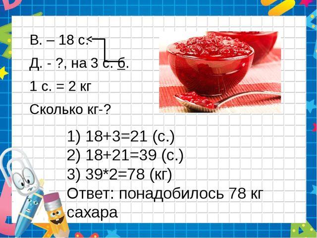 1) 18+3=21 (с.) 2) 18+21=39 (с.) 3) 39*2=78 (кг) Ответ: понадобилось 78 кг са...