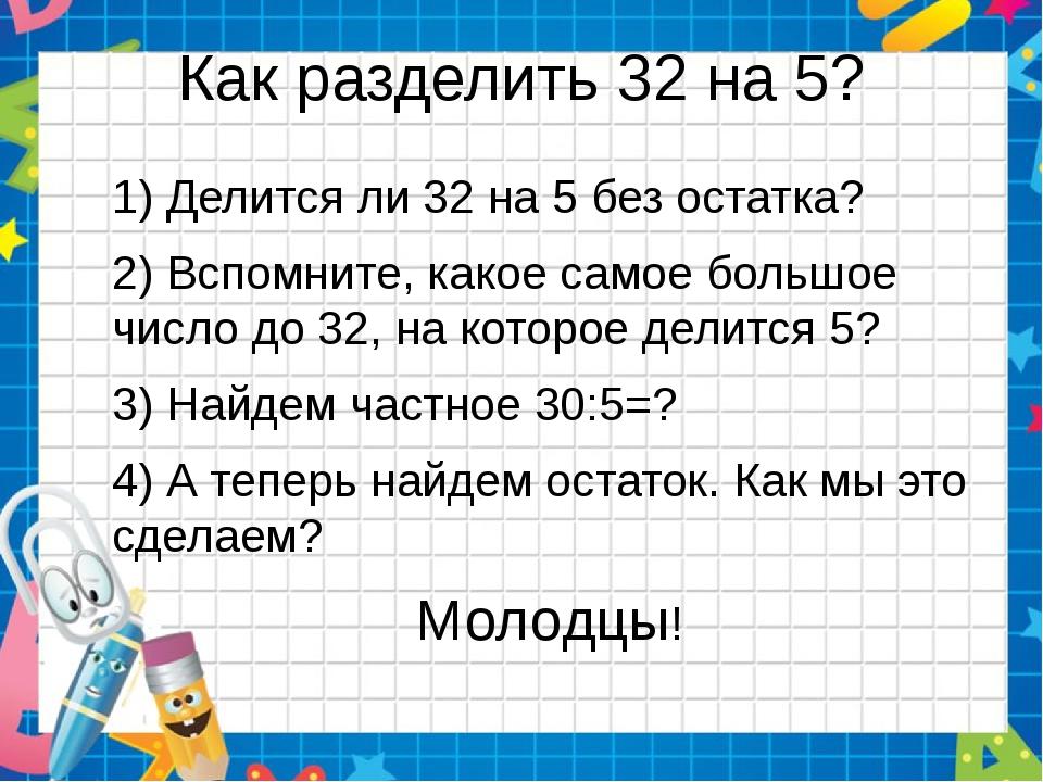 Как разделить 32 на 5? 1) Делится ли 32 на 5 без остатка? 2) Вспомните, какое...
