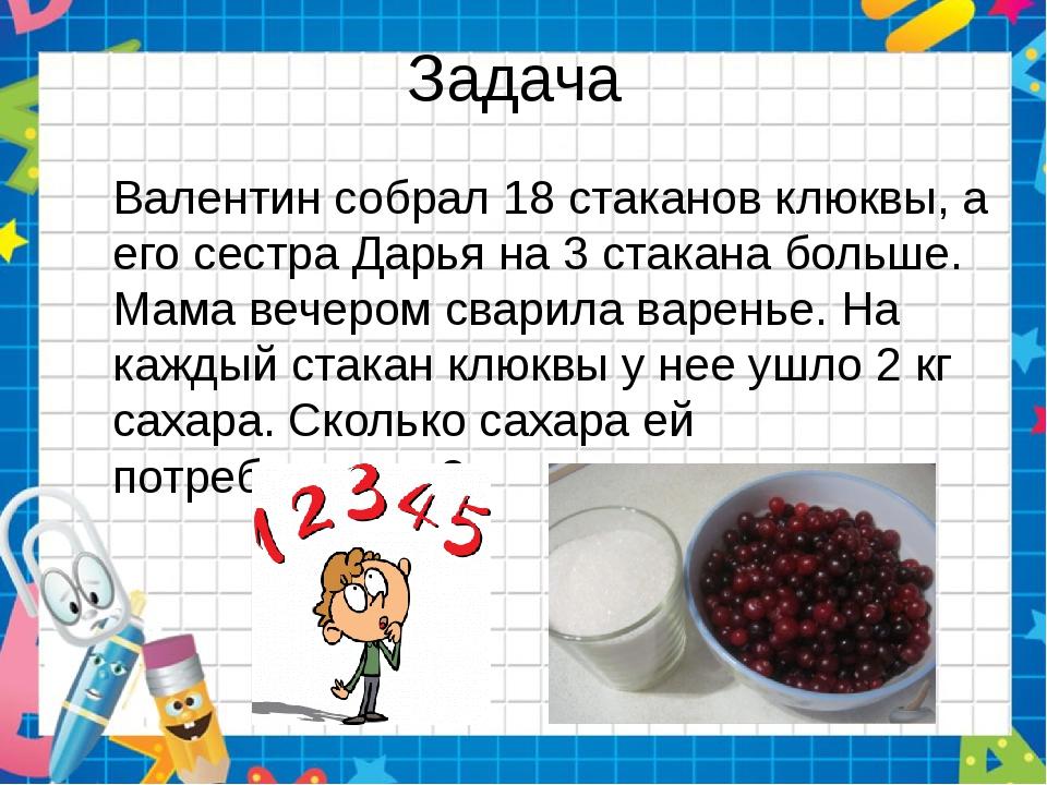 Задача Валентин собрал 18 стаканов клюквы, а его сестра Дарья на 3 стакана бо...