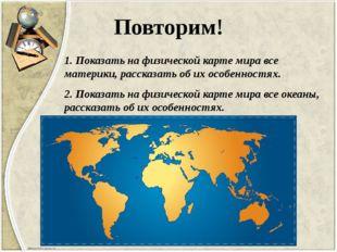 Повторим! 1. Показать на физической карте мира все материки, рассказать об их