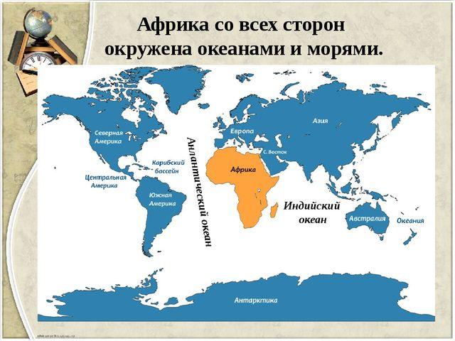 Африка со всех сторон окружена океанами и морями. Анлантический океан Индийск...