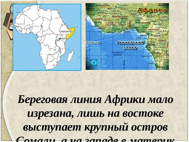 Береговая линия Африки мало изрезана, лишь на востоке выступает крупный остро...