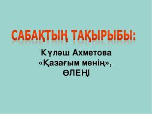 Күләш Ахметова «Қазағым менің», ӨЛЕҢІ