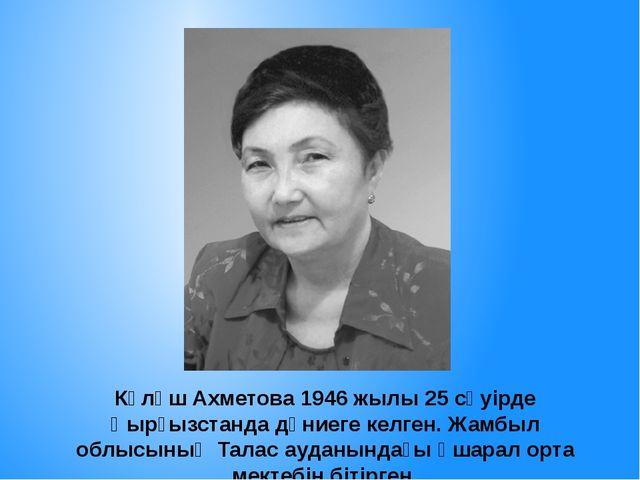 Күләш Ахметова 1946 жылы 25 сәуірде Қырғызстанда дүниеге келген. Жамбыл облыс...