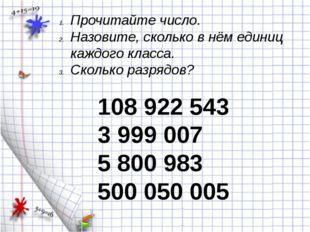 108 922 543 3 999 007 5 800 983 500 050 005 Прочитайте число. Назовите, сколь