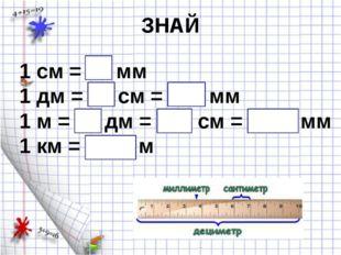 ЗНАЙ 1 см = 10 мм 1 дм = 10 см = 100 мм 1 м = 10 дм = 100 см = 1000 мм 1 км =