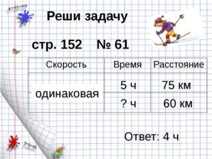 Реши задачу стр. 152 № 61 5 ч 75 км одинаковая 60 км ? ч Ответ: 4 ч Скорость