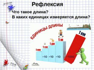 Рефлексия Что такое длина? В каких единицах измеряется длина?