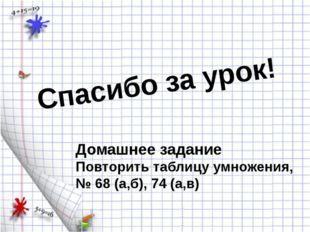 Спасибо за урок! Домашнее задание Повторить таблицу умножения, № 68 (а,б), 74