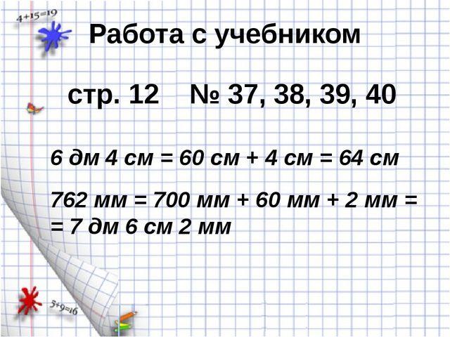 Работа с учебником стр. 12 № 37, 38, 39, 40 6 дм 4 см = 60 см + 4 см = 64 см...