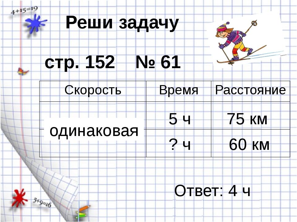 Реши задачу стр. 152 № 61 5 ч 75 км одинаковая 60 км ? ч Ответ: 4 ч Скорость...