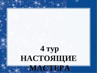 4 тур НАСТОЯЩИЕ МАСТЕРА