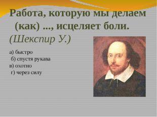 Работа, которую мы делаем (как) ..., исцеляет боли. (Шекспир У.) а) быстро б)