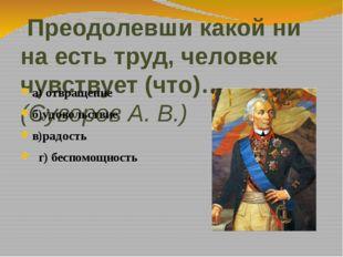 Преодолевши какой ни на есть труд, человек чувствует (что)…. (Суворов А. В.)