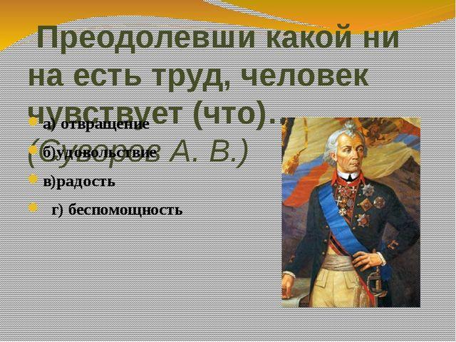 Преодолевши какой ни на есть труд, человек чувствует (что)…. (Суворов А. В.)...