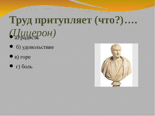 Труд притупляет (что?)…. (Цицерон) а) радость б) удовольствие в) горе г) боль