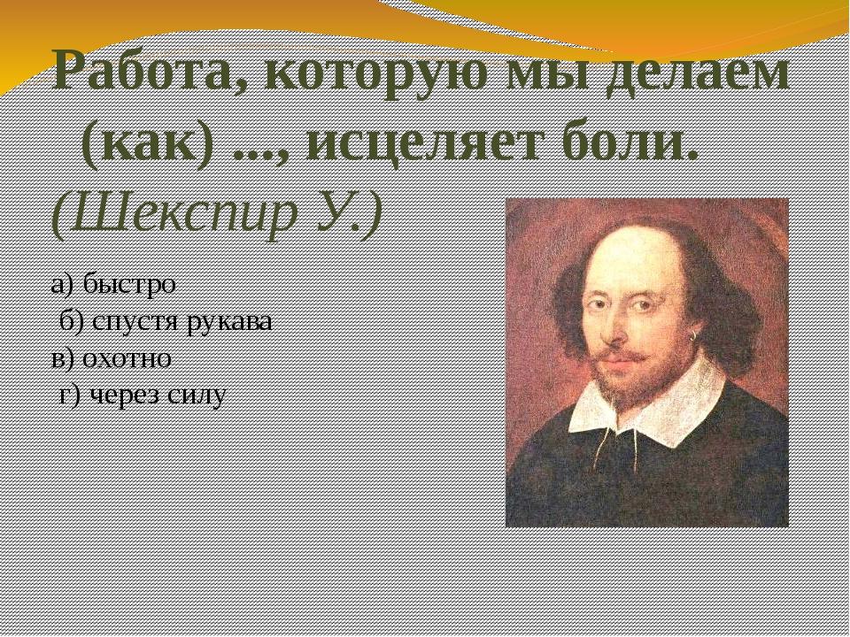 Работа, которую мы делаем (как) ..., исцеляет боли. (Шекспир У.) а) быстро б)...