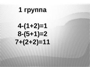 1 группа 4-(1+2)=1 8-(5+1)=2 7+(2+2)=11
