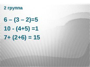 2 группа 6 – (3 – 2)=5 10 - (4+5) =1 7+ (2+6) = 15