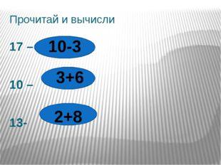 Прочитай и вычисли 17 – 10 – 13- 10-3 3+6 2+8