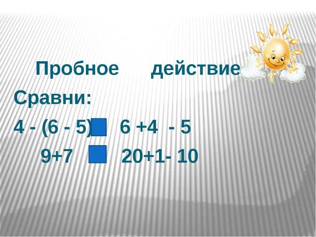 Пробное действие Сравни: 4 - (6 - 5) 6 +4 - 5 9+7 20+1- 10
