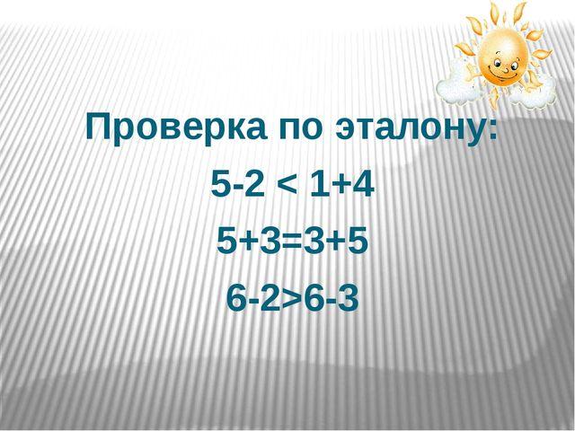 Проверка по эталону: 5-2 < 1+4 5+3=3+5 6-2>6-3