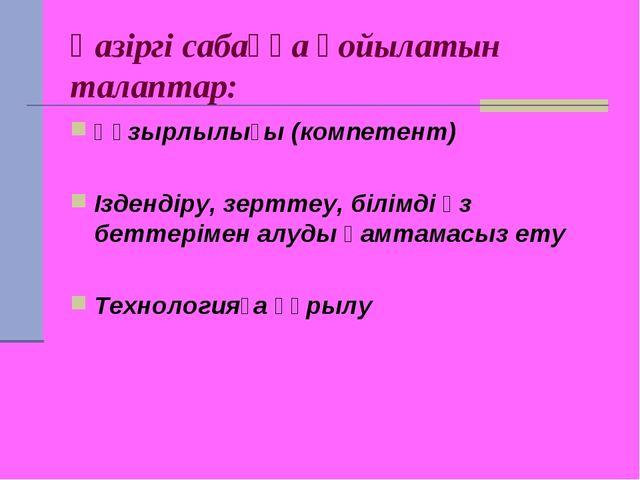 Қазіргі сабаққа қойылатын талаптар: Құзырлылығы (компетент) Іздендіру, зертте...