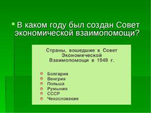 В каком году был создан Совет экономической взаимопомощи?