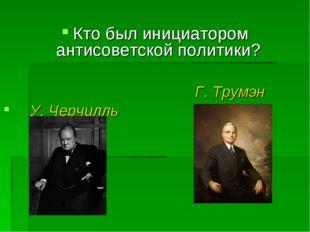 Кто был инициатором антисоветской политики? Г. Трумэн У. Черчилль