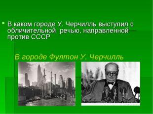 В каком городе У. Черчилль выступил с обличительной речью, направленной прот