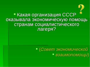 Какая организация СССР оказывала экономическую помощь странам социалистическ