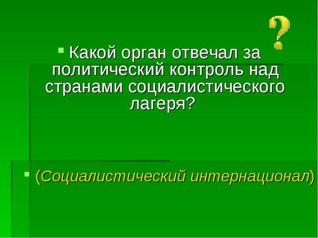 Какой орган отвечал за политический контроль над странами социалистического...