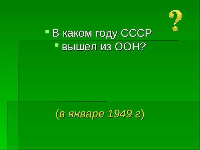 В каком году СССР вышел из ООН? (в январе 1949 г)