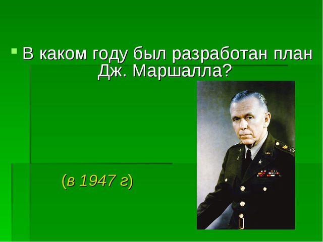 В каком году был разработан план Дж. Маршалла? (в 1947 г)