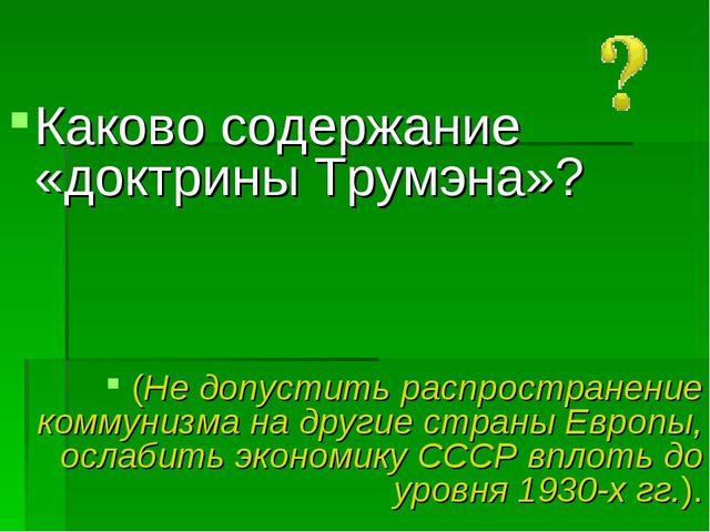 Каково содержание «доктрины Трумэна»? (Не допустить распространение коммуниз...