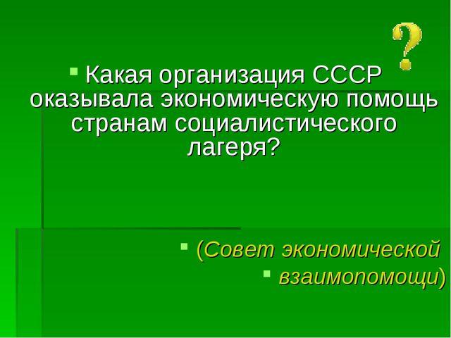 Какая организация СССР оказывала экономическую помощь странам социалистическ...