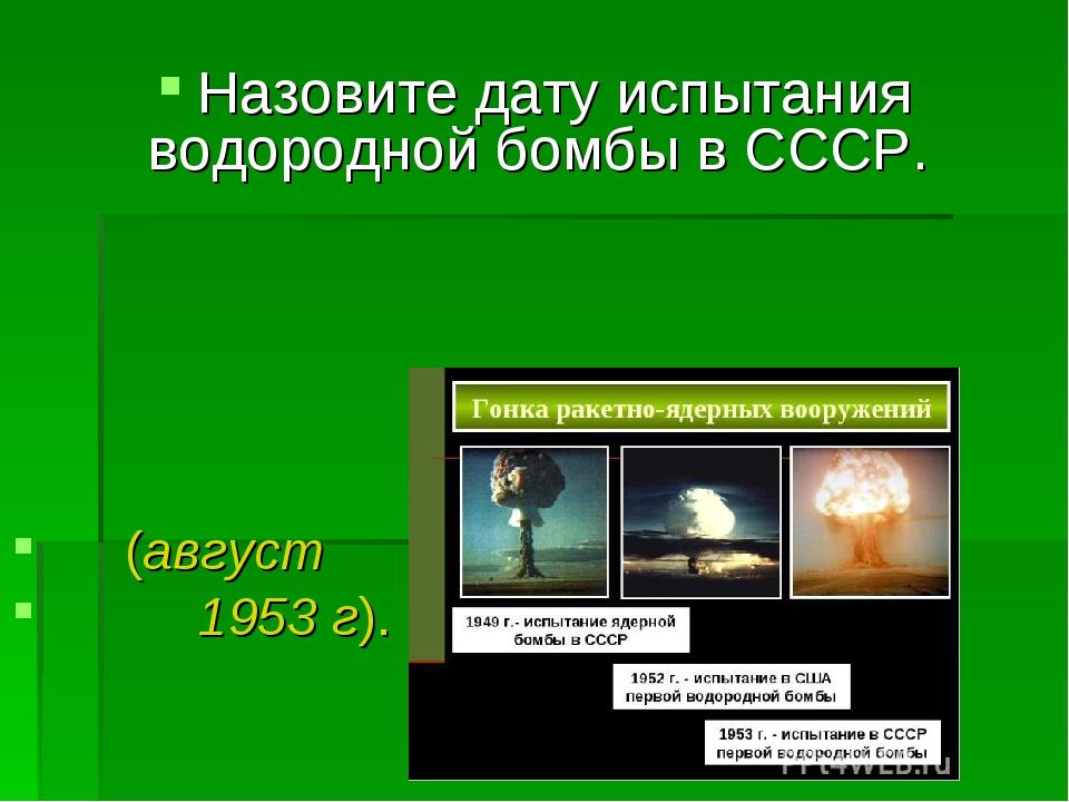 Назовите дату испытания водородной бомбы в СССР. (август 1953 г).