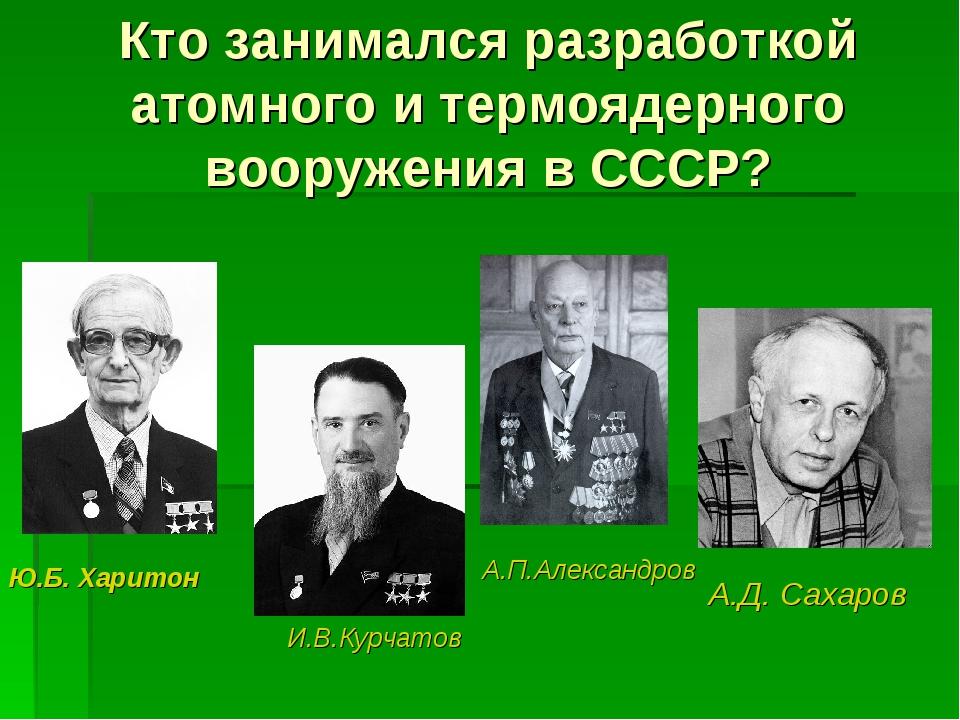 Кто занимался разработкой атомного и термоядерного вооружения в СССР? А.Д. Са...