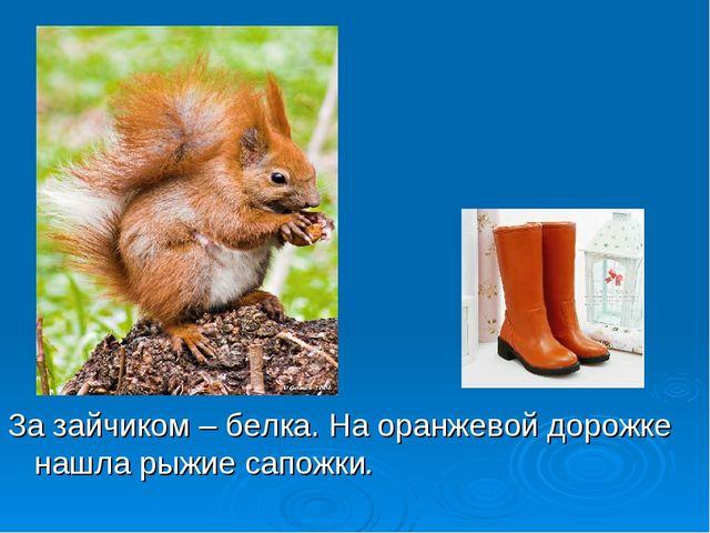 За зайчиком – белка. На оранжевой дорожке нашла рыжие сапожки.