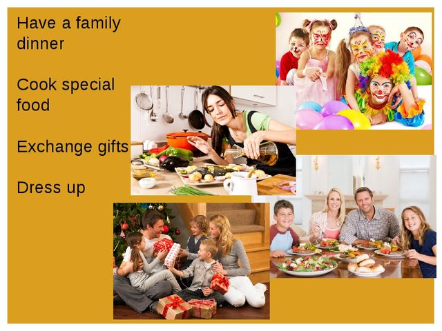 Have a family dinner Cook special food Exchange gifts Dress up