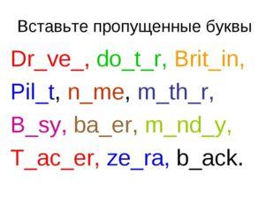 Вставьте пропущенные буквы Dr_ve_, do_t_r, Brit_in, Pil_t, n_me, m_th_r, B_sy