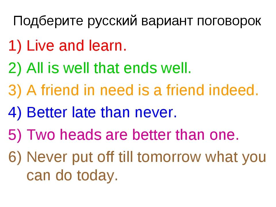 Подберите русский вариант поговорок Live and learn. All is well that ends wel...
