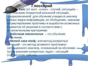 Глоссарий Кейс (от англ. «сase» - случай, ситуация) – это описание конкретно