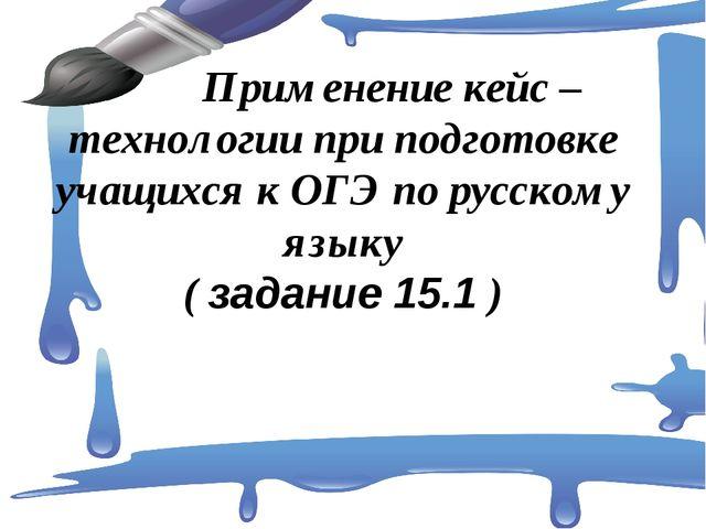 Применение кейс – технологии при подготовке учащихся к ОГЭ по русскому языку...