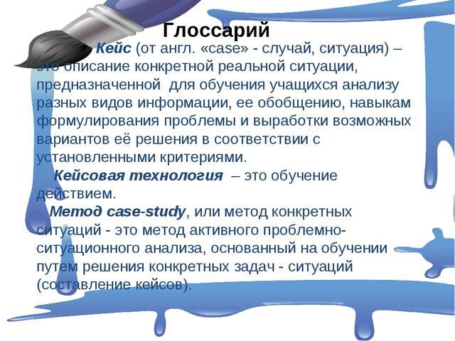 Глоссарий Кейс (от англ. «сase» - случай, ситуация) – это описание конкретно...