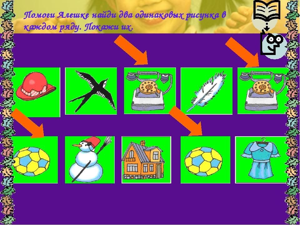 Помоги Алешке найди два одинаковых рисунка в каждом ряду. Покажи их.