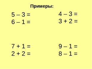 5 – 3 = 6 – 1 = 4 – 3 = 3 + 2 = 7 + 1 = 2 + 2 = 9 – 1 = 8 – 1 = Примеры: