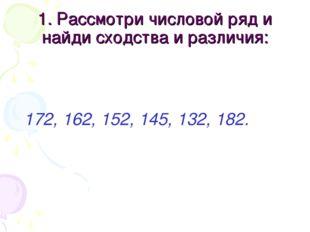 1. Рассмотри числовой ряд и найди сходства и различия: 172, 162, 152, 145, 13